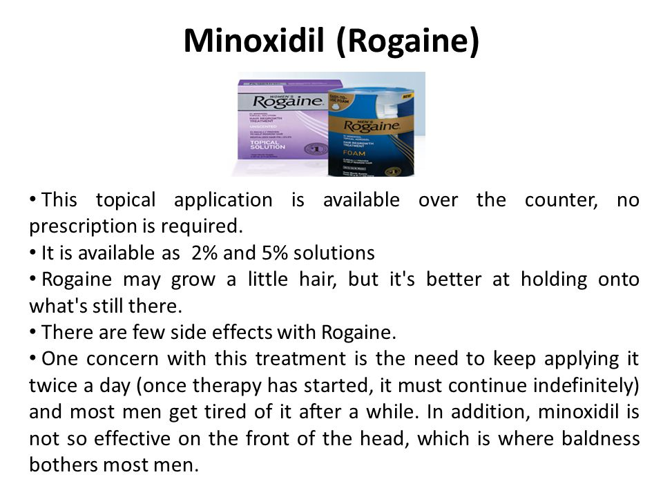 Minoxidil (Rogaine) This topical application is available over the counter, no prescription is required. It is available as 2% and 5% solutions Rogain