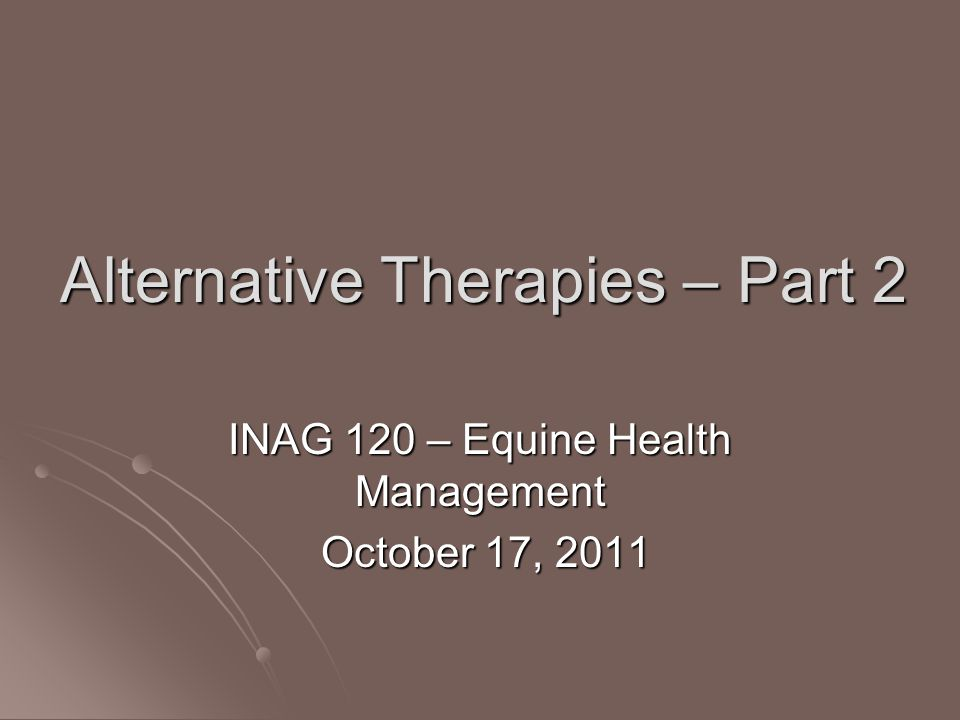 Alternative Therapies – Part 2 INAG 120 – Equine Health Management October 17, 2011 October 17, 2011