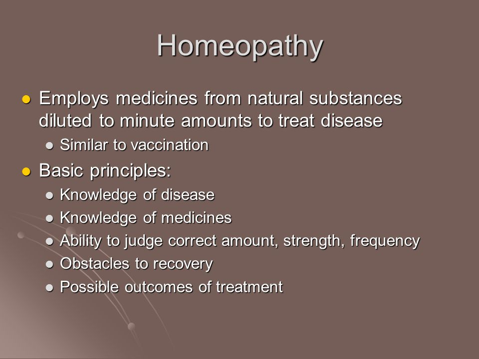 Homeopathy Employs medicines from natural substances diluted to minute amounts to treat disease Employs medicines from natural substances diluted to minute amounts to treat disease Similar to vaccination Similar to vaccination Basic principles: Basic principles: Knowledge of disease Knowledge of disease Knowledge of medicines Knowledge of medicines Ability to judge correct amount, strength, frequency Ability to judge correct amount, strength, frequency Obstacles to recovery Obstacles to recovery Possible outcomes of treatment Possible outcomes of treatment