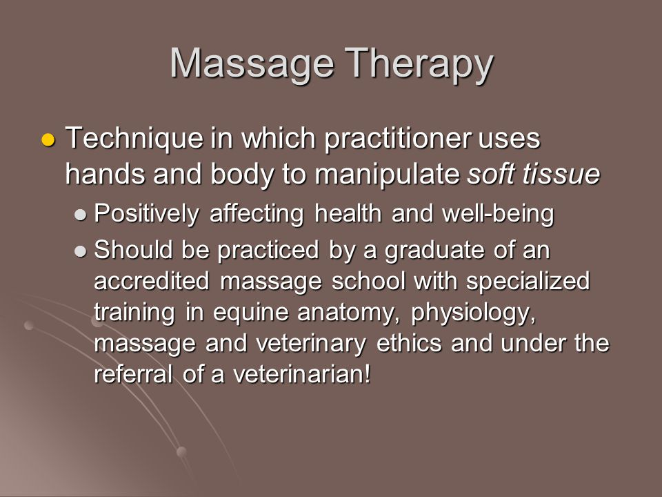 Massage Therapy Technique in which practitioner uses hands and body to manipulate soft tissue Technique in which practitioner uses hands and body to manipulate soft tissue Positively affecting health and well-being Positively affecting health and well-being Should be practiced by a graduate of an accredited massage school with specialized training in equine anatomy, physiology, massage and veterinary ethics and under the referral of a veterinarian.