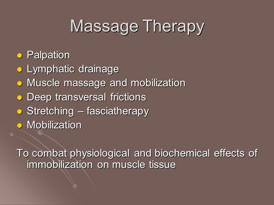 Massage Therapy Palpation Palpation Lymphatic drainage Lymphatic drainage Muscle massage and mobilization Muscle massage and mobilization Deep transversal frictions Deep transversal frictions Stretching – fasciatherapy Stretching – fasciatherapy Mobilization Mobilization To combat physiological and biochemical effects of immobilization on muscle tissue