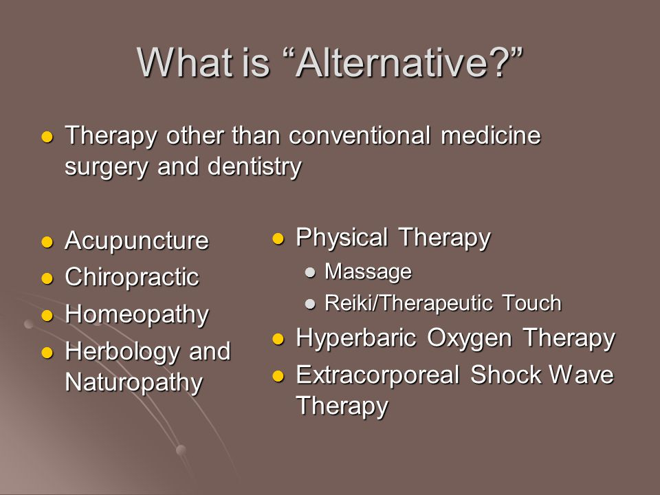 What is Alternative Therapy other than conventional medicine surgery and dentistry Therapy other than conventional medicine surgery and dentistry Acupuncture Acupuncture Chiropractic Chiropractic Homeopathy Homeopathy Herbology and Naturopathy Herbology and Naturopathy Physical Therapy Physical Therapy Massage Reiki/Therapeutic Touch Hyperbaric Oxygen Therapy Hyperbaric Oxygen Therapy Extracorporeal Shock Wave Therapy Extracorporeal Shock Wave Therapy