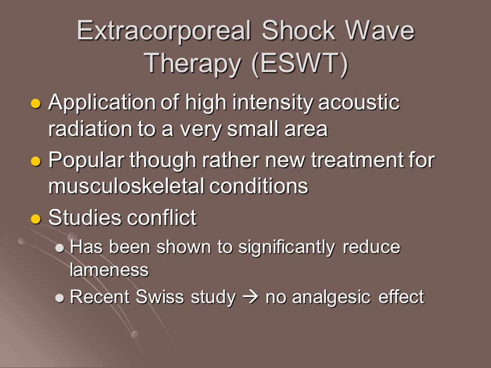 Extracorporeal Shock Wave Therapy (ESWT) Application of high intensity acoustic radiation to a very small area Application of high intensity acoustic radiation to a very small area Popular though rather new treatment for musculoskeletal conditions Popular though rather new treatment for musculoskeletal conditions Studies conflict Studies conflict Has been shown to significantly reduce lameness Has been shown to significantly reduce lameness Recent Swiss study  no analgesic effect Recent Swiss study  no analgesic effect
