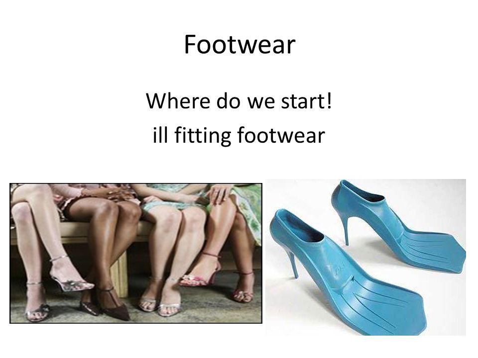Footwear Where do we start! ill fitting footwear