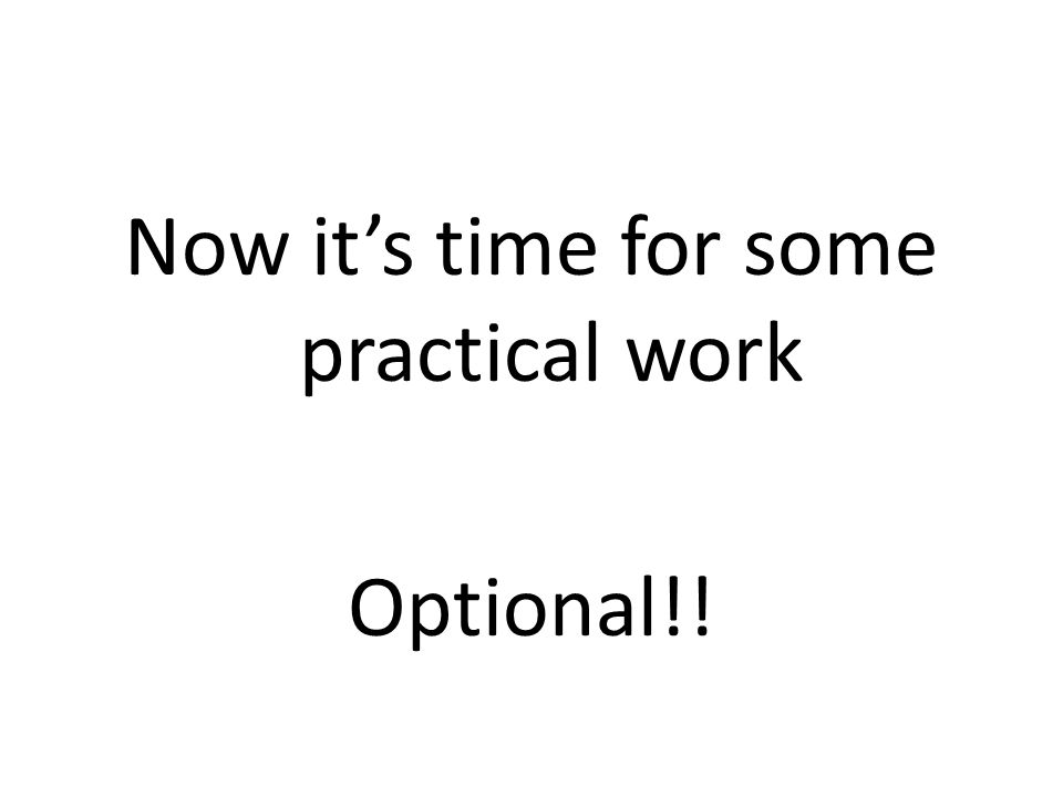Now it's time for some practical work Optional!!