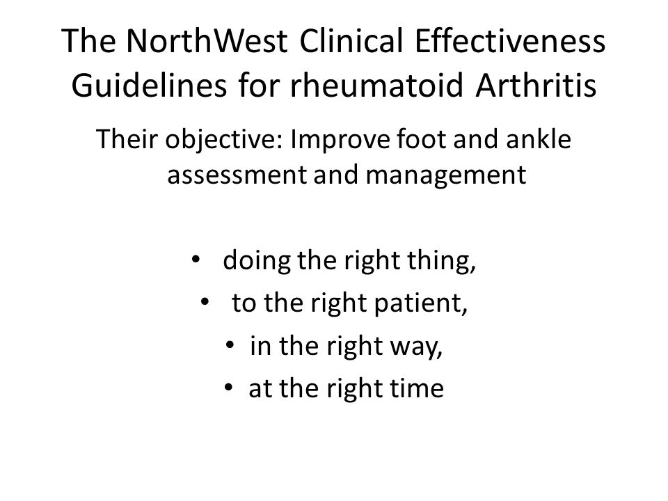 The NorthWest Clinical Effectiveness Guidelines for rheumatoid Arthritis Their objective: Improve foot and ankle assessment and management doing the right thing, to the right patient, in the right way, at the right time