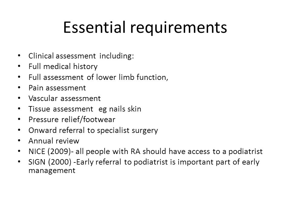 Essential requirements Clinical assessment including: Full medical history Full assessment of lower limb function, Pain assessment Vascular assessment Tissue assessment eg nails skin Pressure relief/footwear Onward referral to specialist surgery Annual review NICE (2009)- all people with RA should have access to a podiatrist SIGN (2000) -Early referral to podiatrist is important part of early management