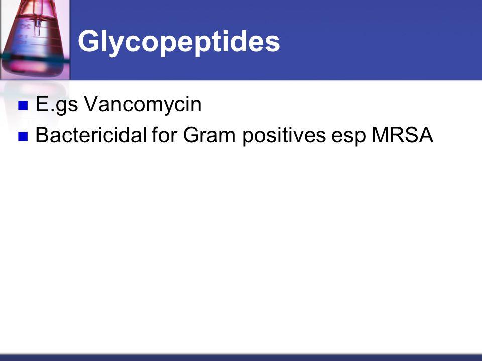 Glycopeptides E.gs Vancomycin Bactericidal for Gram positives esp MRSA
