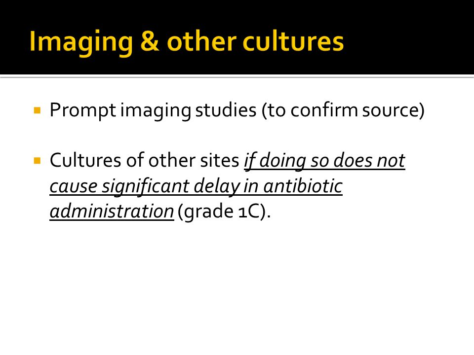  Prompt imaging studies (to confirm source)  Cultures of other sites if doing so does not cause significant delay in antibiotic administration (grade 1C).
