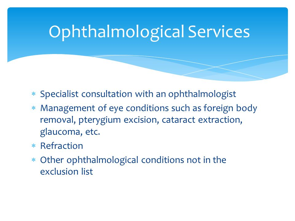  Specialist consultation with an ophthalmologist  Management of eye conditions such as foreign body removal, pterygium excision, cataract extraction, glaucoma, etc.