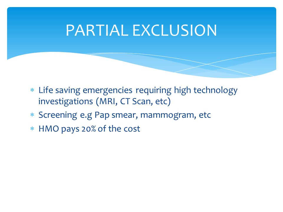  Life saving emergencies requiring high technology investigations (MRI, CT Scan, etc)  Screening e.g Pap smear, mammogram, etc  HMO pays 20% of the cost PARTIAL EXCLUSION