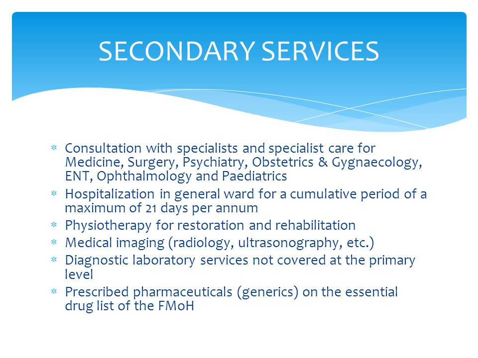  Consultation with specialists and specialist care for Medicine, Surgery, Psychiatry, Obstetrics & Gygnaecology, ENT, Ophthalmology and Paediatrics  Hospitalization in general ward for a cumulative period of a maximum of 21 days per annum  Physiotherapy for restoration and rehabilitation  Medical imaging (radiology, ultrasonography, etc.)  Diagnostic laboratory services not covered at the primary level  Prescribed pharmaceuticals (generics) on the essential drug list of the FMoH SECONDARY SERVICES