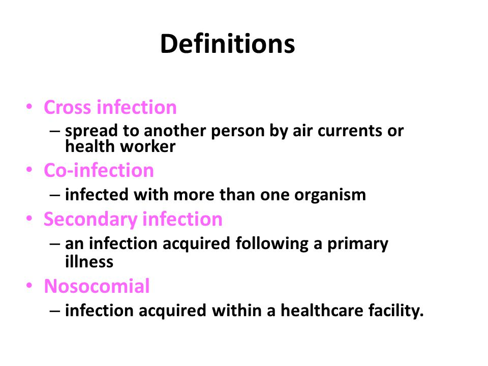 Definitions Cross infection – spread to another person by air currents or health worker Co-infection – infected with more than one organism Secondary infection – an infection acquired following a primary illness Nosocomial – infection acquired within a healthcare facility.