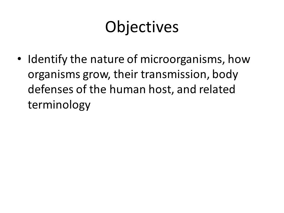 Objectives Identify the nature of microorganisms, how organisms grow, their transmission, body defenses of the human host, and related terminology