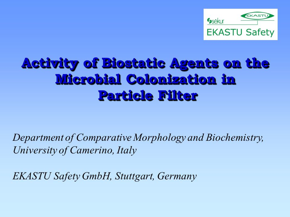Activity of Biostatic Agents on the Microbial Colonization in Particle Filter Department of Comparative Morphology and Biochemistry, University of Camerino, Italy EKASTU Safety GmbH, Stuttgart, Germany