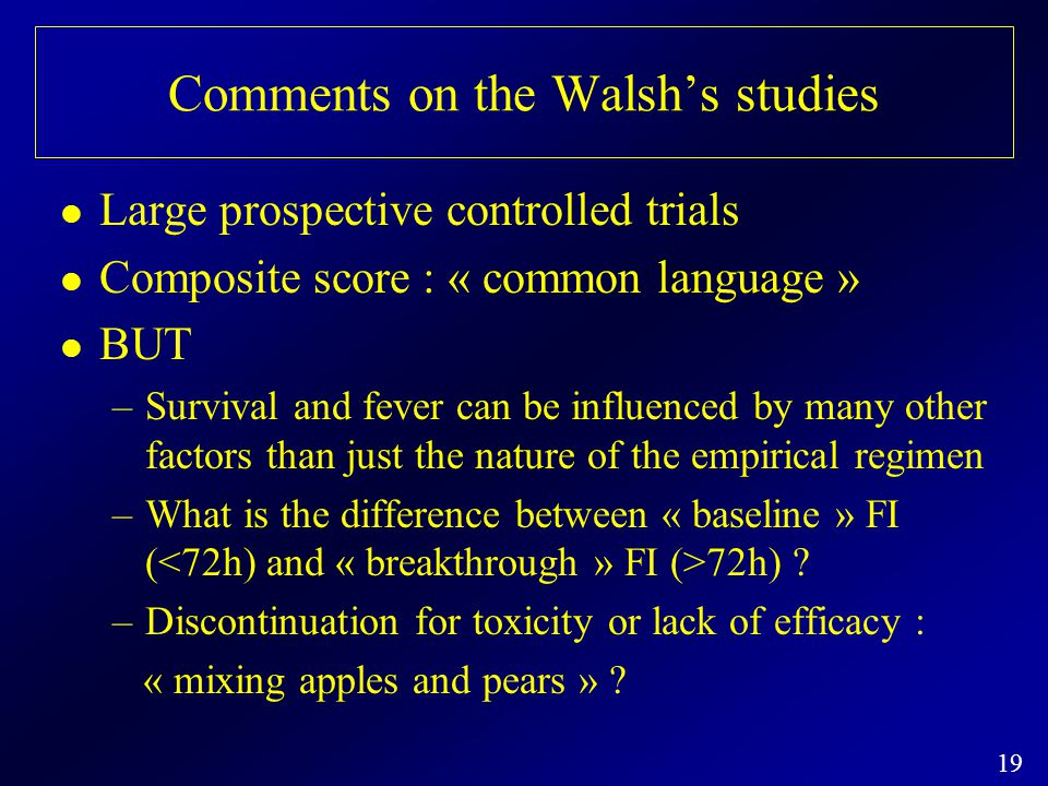 19 Comments on the Walsh's studies Large prospective controlled trials Composite score : « common language » BUT –Survival and fever can be influenced