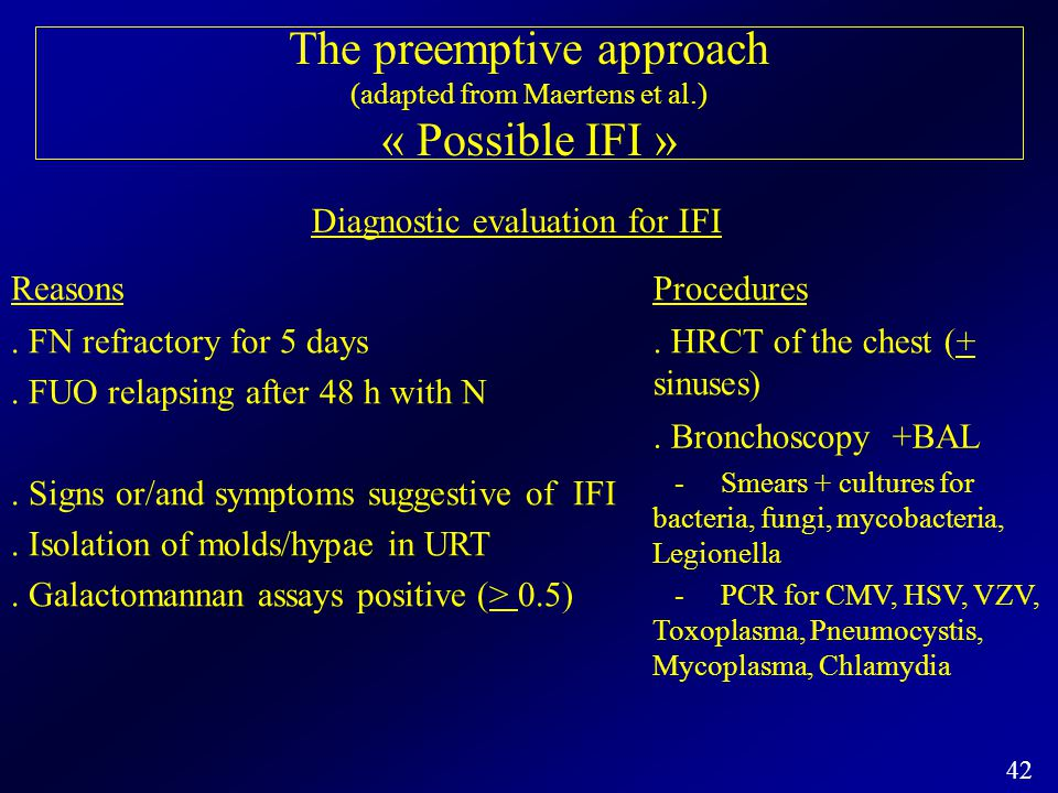 42 The preemptive approach (adapted from Maertens et al.) « Possible IFI » Diagnostic evaluation for IFI ReasonsProcedures. FN refractory for 5 days.