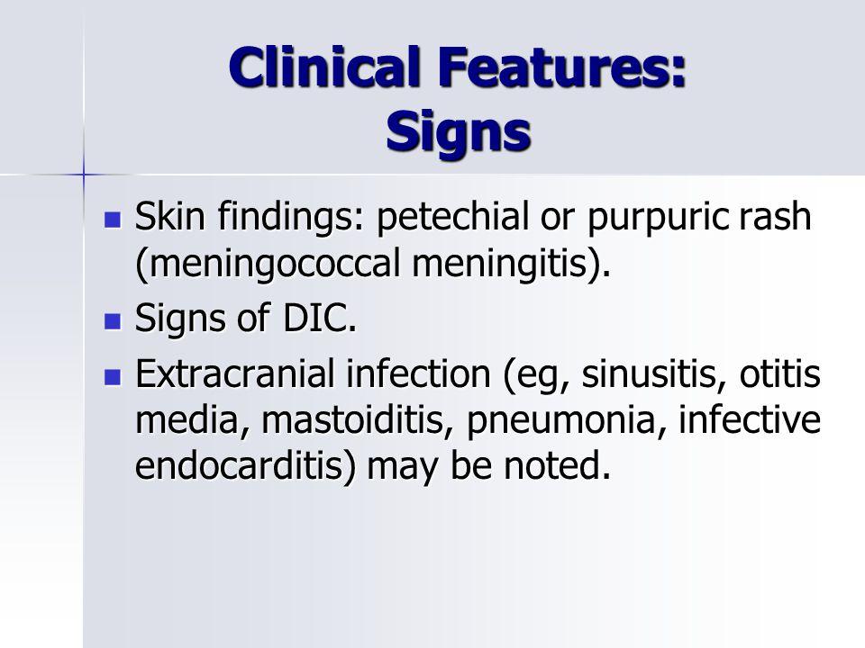 Clinical Features: Signs Skin findings: petechial or purpuric rash (meningococcal meningitis).