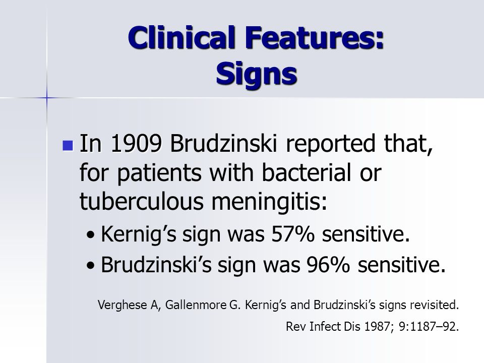 Clinical Features: Signs In 1909 In 1909 Brudzinski reported that, for patients with bacterial or tuberculous meningitis: Kernig's sign was 57% sensitive.