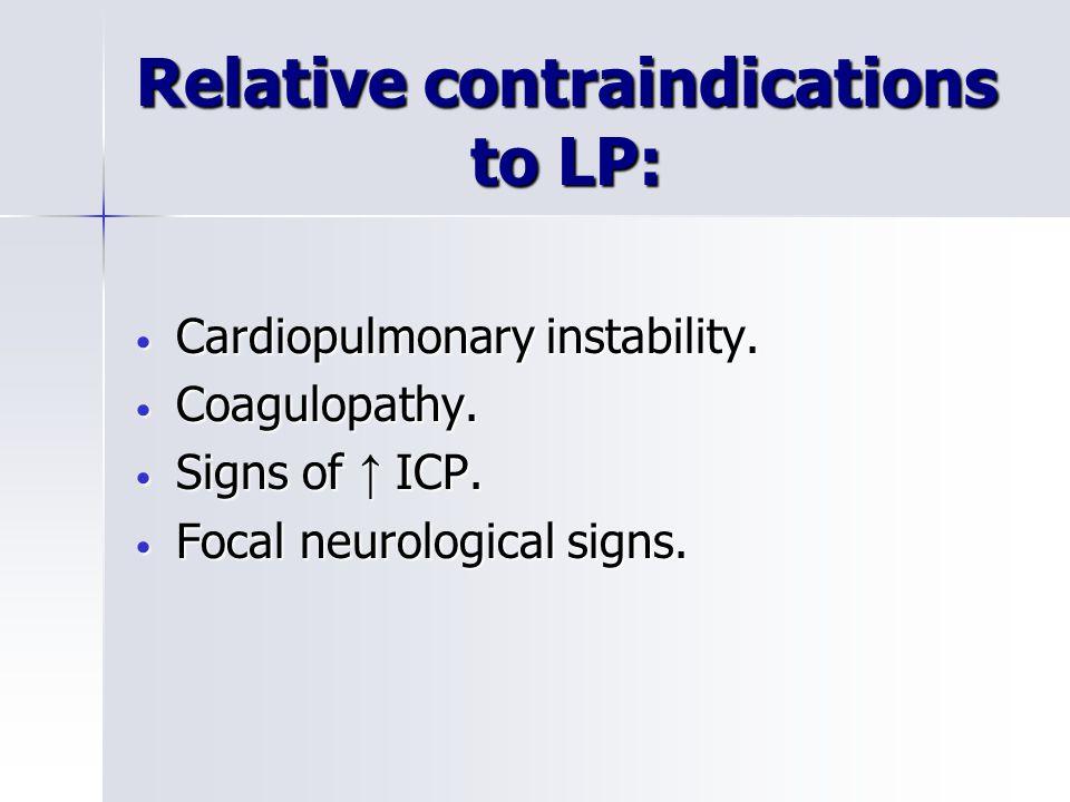 Relative contraindications to LP: Cardiopulmonary instability.