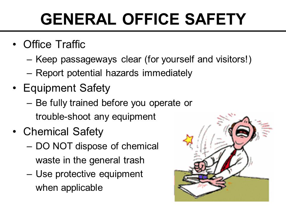 GENERAL OFFICE SAFETY Office Traffic –Keep passageways clear (for yourself and visitors!) –Report potential hazards immediately Equipment Safety –Be fully trained before you operate or trouble-shoot any equipment Chemical Safety –DO NOT dispose of chemical waste in the general trash –Use protective equipment when applicable