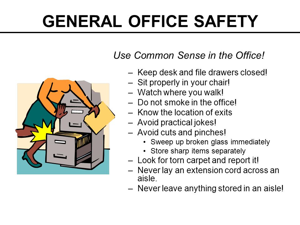 GENERAL OFFICE SAFETY Use Common Sense in the Office! –Keep desk and file drawers closed! –Sit properly in your chair! –Watch where you walk! –Do not
