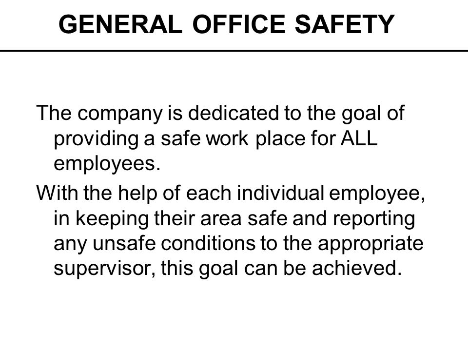 GENERAL OFFICE SAFETY The company is dedicated to the goal of providing a safe work place for ALL employees. With the help of each individual employee