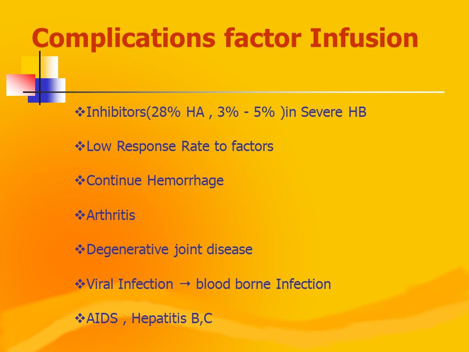  Inhibitors(28% HA, 3% - 5% )in Severe HB  Low Response Rate to factors  Continue Hemorrhage  Arthritis  Degenerative joint disease  Viral Infec