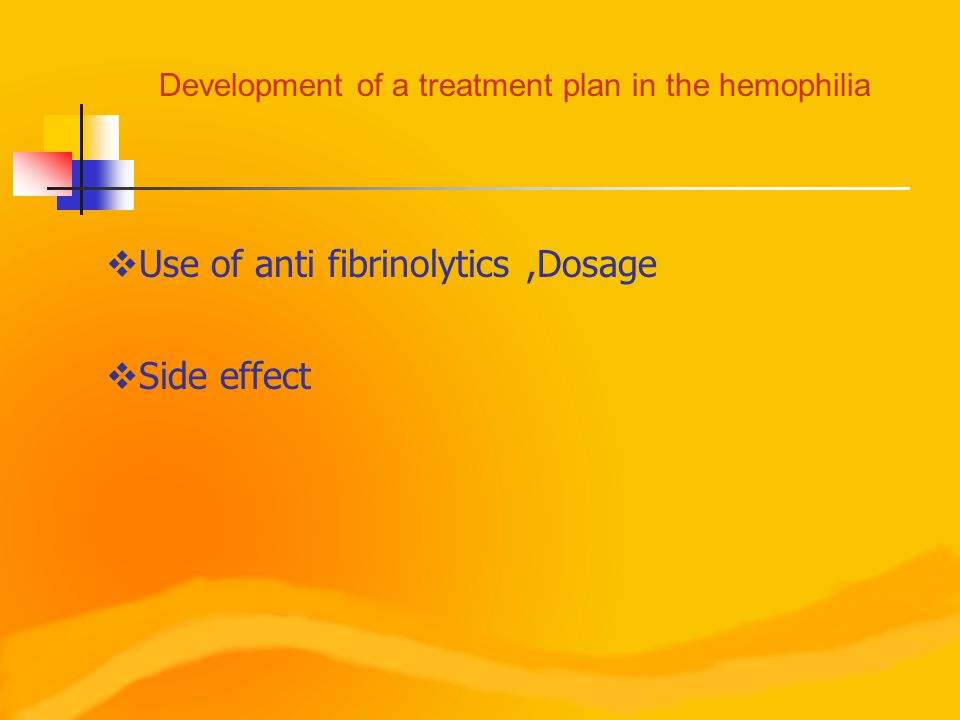 Development of a treatment plan in the hemophilia  Use of anti fibrinolytics,Dosage  Side effect