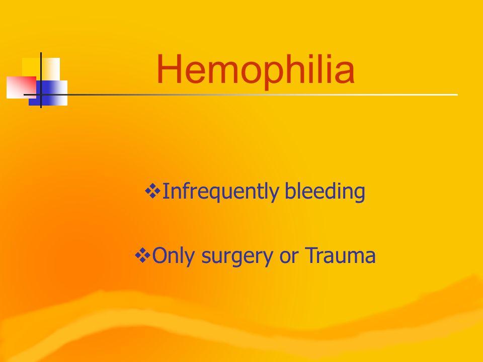 Hemophilia  Infrequently bleeding  Only surgery or Trauma