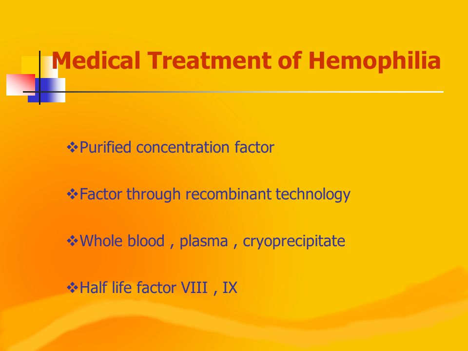  Purified concentration factor  Factor through recombinant technology  Whole blood, plasma, cryoprecipitate  Half life factor VIII, IX Medical Treatment of Hemophilia
