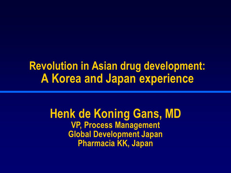 Revolution in Asian drug development: A Korea and Japan experience Henk de Koning Gans, MD VP, Process Management Global Development Japan Pharmacia KK, Japan