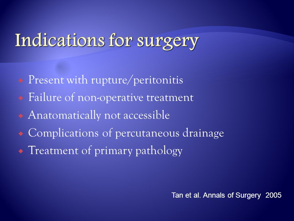  Present with rupture/peritonitis  Failure of non-operative treatment  Anatomatically not accessible  Complications of percutaneous drainage  Tre