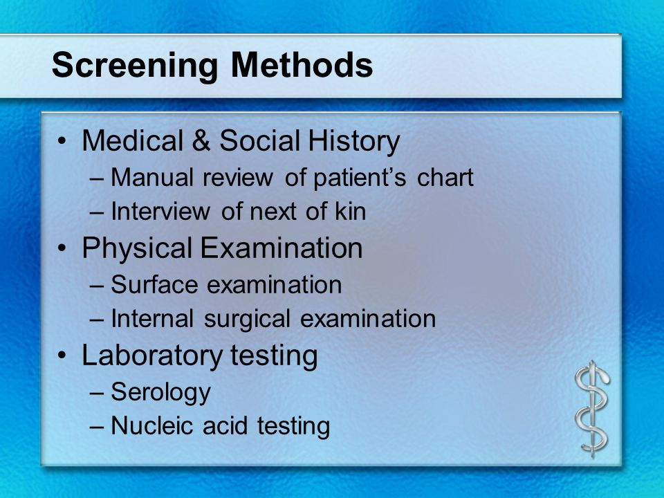 Screening Methods Medical & Social History –Manual review of patient's chart –Interview of next of kin Physical Examination –Surface examination –Internal surgical examination Laboratory testing –Serology –Nucleic acid testing