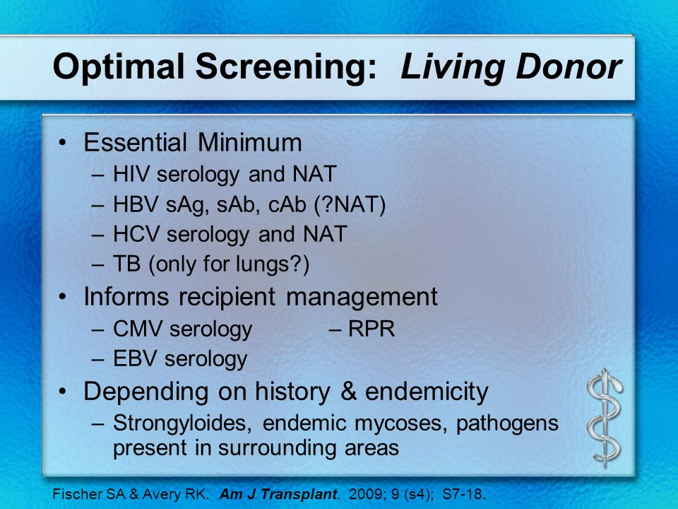 Optimal Screening: Living Donor Essential Minimum –HIV serology and NAT –HBV sAg, sAb, cAb (?NAT) –HCV serology and NAT –TB (only for lungs?) Informs recipient management –CMV serology– RPR –EBV serology Depending on history & endemicity –Strongyloides, endemic mycoses, pathogens present in surrounding areas Fischer SA & Avery RK.