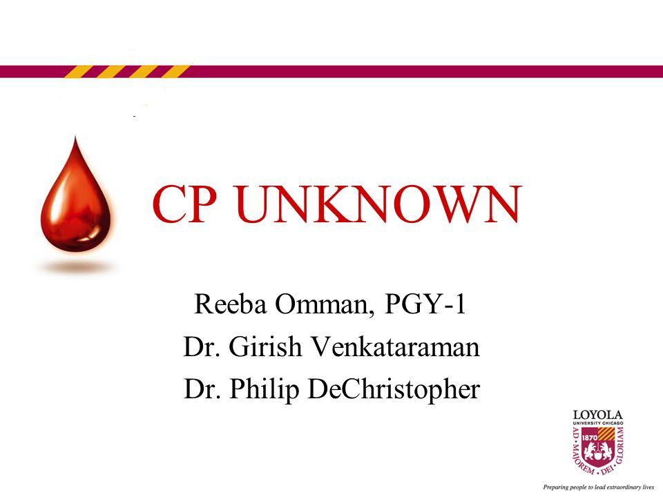 CP UNKNOWN Reeba Omman, PGY-1 Dr. Girish Venkataraman Dr. Philip DeChristopher