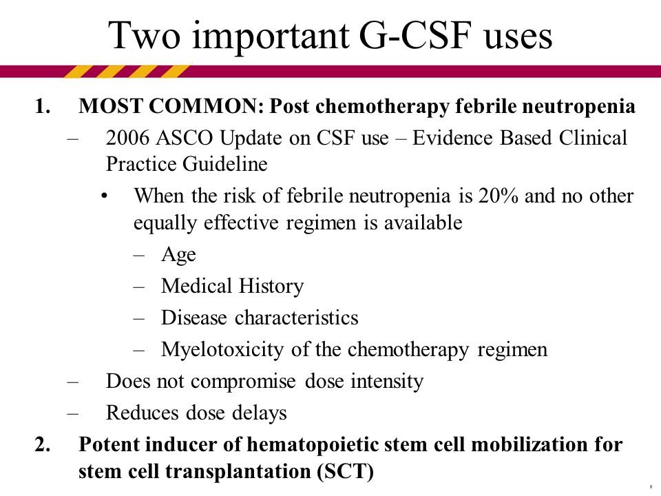 Two important G-CSF uses 1.MOST COMMON: Post chemotherapy febrile neutropenia –2006 ASCO Update on CSF use – Evidence Based Clinical Practice Guideline When the risk of febrile neutropenia is 20% and no other equally effective regimen is available –Age –Medical History –Disease characteristics –Myelotoxicity of the chemotherapy regimen –Does not compromise dose intensity –Reduces dose delays 2.Potent inducer of hematopoietic stem cell mobilization for stem cell transplantation (SCT)