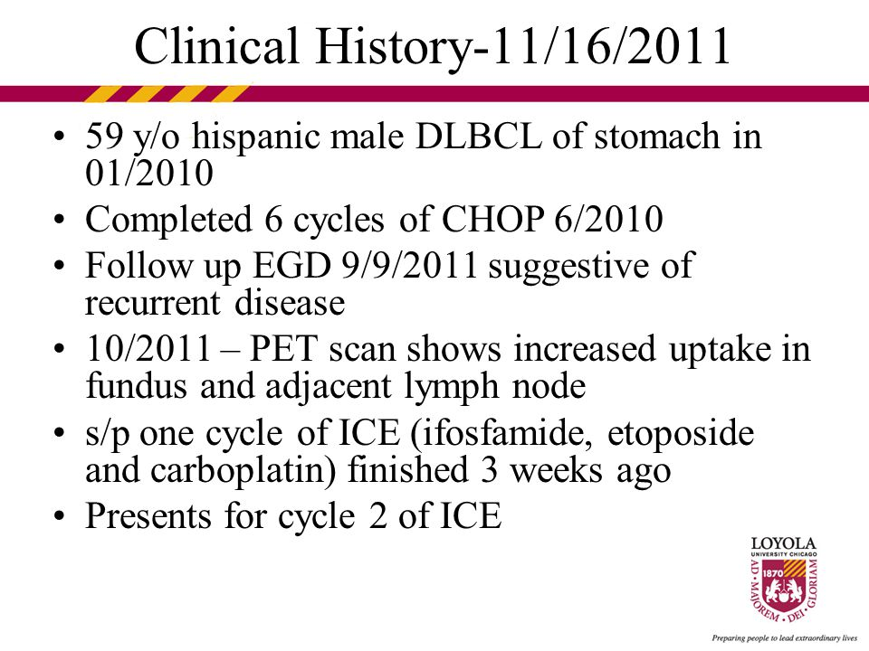 59 y/o hispanic male DLBCL of stomach in 01/2010 Completed 6 cycles of CHOP 6/2010 Follow up EGD 9/9/2011 suggestive of recurrent disease 10/2011 – PET scan shows increased uptake in fundus and adjacent lymph node s/p one cycle of ICE (ifosfamide, etoposide and carboplatin) finished 3 weeks ago Presents for cycle 2 of ICE Clinical History-11/16/2011