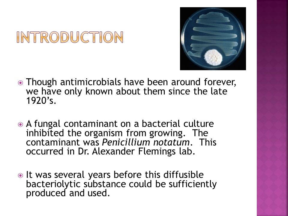 Though antimicrobials have been around forever, we have only known about them since the late 1920's.