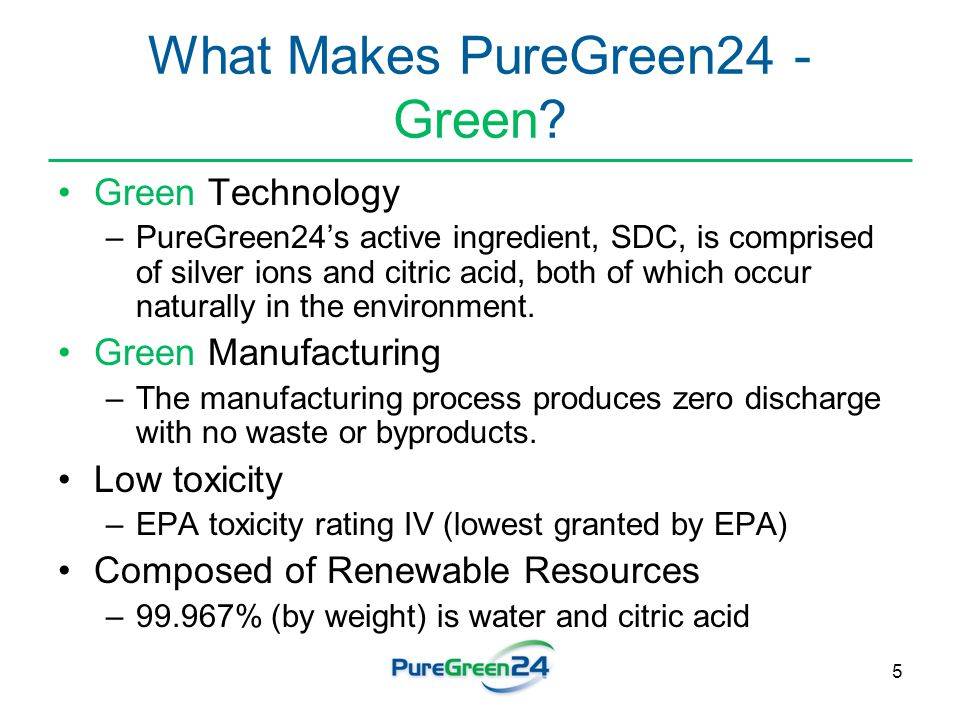 5 What Makes PureGreen24 - Green? Green Technology –PureGreen24's active ingredient, SDC, is comprised of silver ions and citric acid, both of which o
