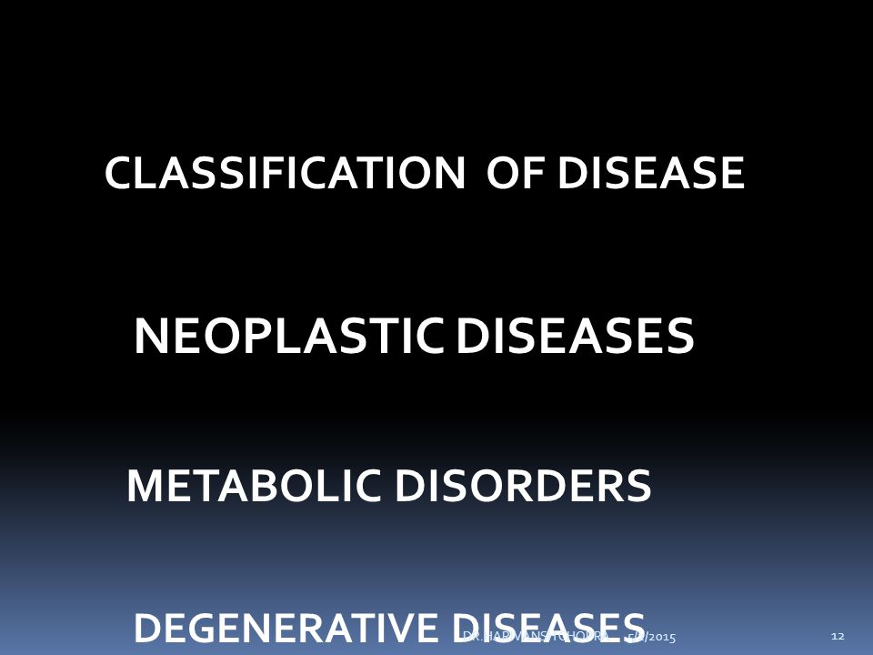 CLASSIFICATION OF DISEASE NEOPLASTIC DISEASES METABOLIC DISORDERS DEGENERATIVE DISEASES 5/2/2015 12 DR.HARIVANSH CHOPRA