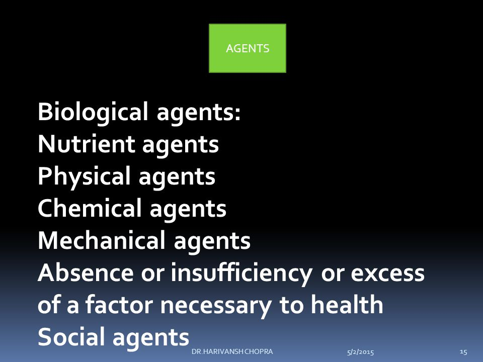 AGENTS Biological agents: Nutrient agents Physical agents Chemical agents Mechanical agents Absence or insufficiency or excess of a factor necessary to health Social agents 5/2/2015 15 DR.HARIVANSH CHOPRA