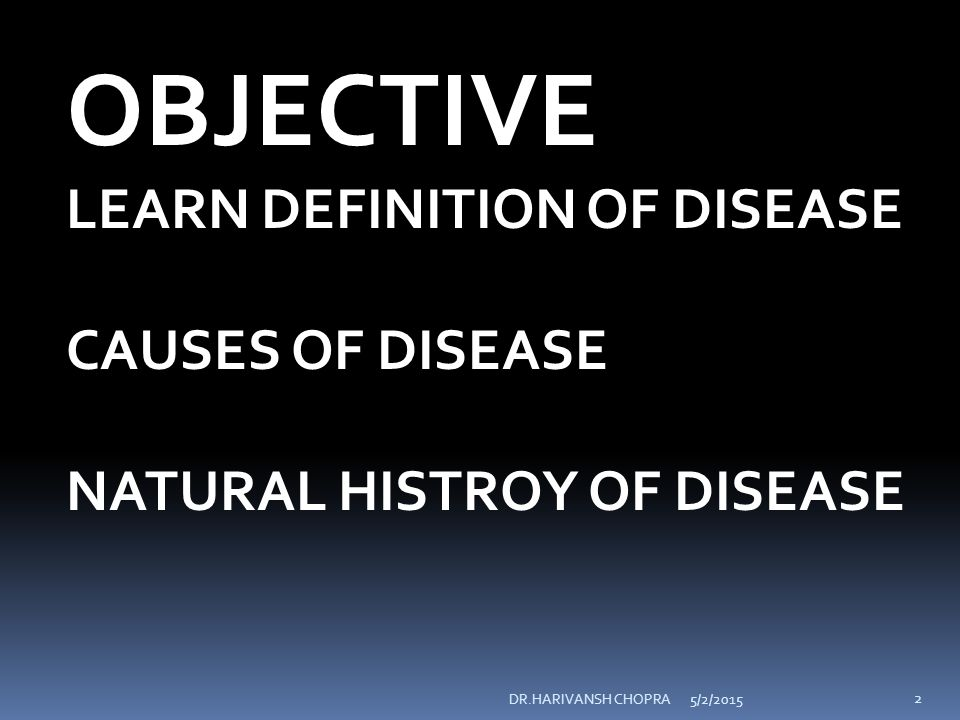 5/2/2015DR.HARIVANSH CHOPRA 2 OBJECTIVE LEARN DEFINITION OF DISEASE CAUSES OF DISEASE NATURAL HISTROY OF DISEASE