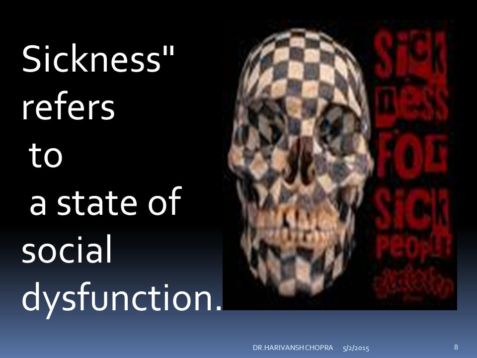 Disease is a physiological/psychological dysfunction; Illness is a subjective state of the person who feels aware of not being well; Sickness is a state of social dysfunction, ie., a role that the individual assumes when ill ( sickness role ).