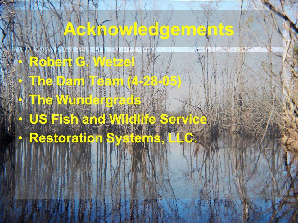 Acknowledgements Robert G. Wetzel The Dam Team (4-28-05) The Wundergrads US Fish and Wildlife Service Restoration Systems, LLC.