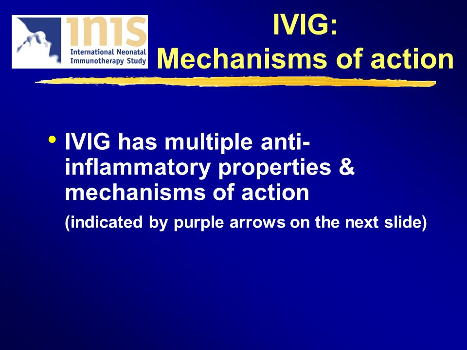 IVIG: Mechanisms of action IVIG has multiple anti- inflammatory properties & mechanisms of action (indicated by purple arrows on the next slide)