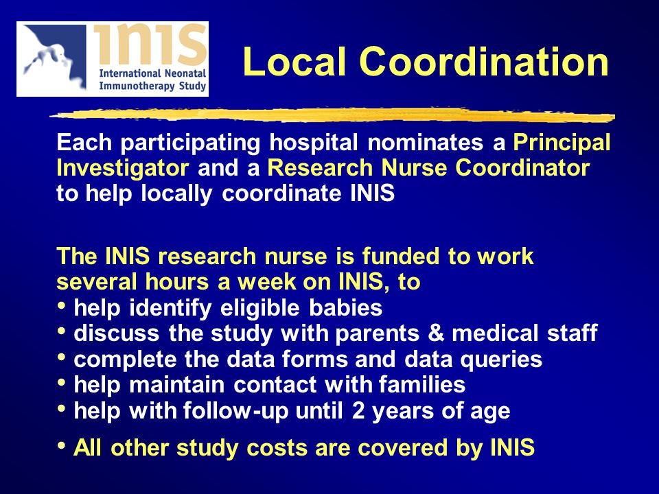 Local Coordination Each participating hospital nominates a Principal Investigator and a Research Nurse Coordinator to help locally coordinate INIS The INIS research nurse is funded to work several hours a week on INIS, to help identify eligible babies discuss the study with parents & medical staff complete the data forms and data queries help maintain contact with families help with follow-up until 2 years of age All other study costs are covered by INIS
