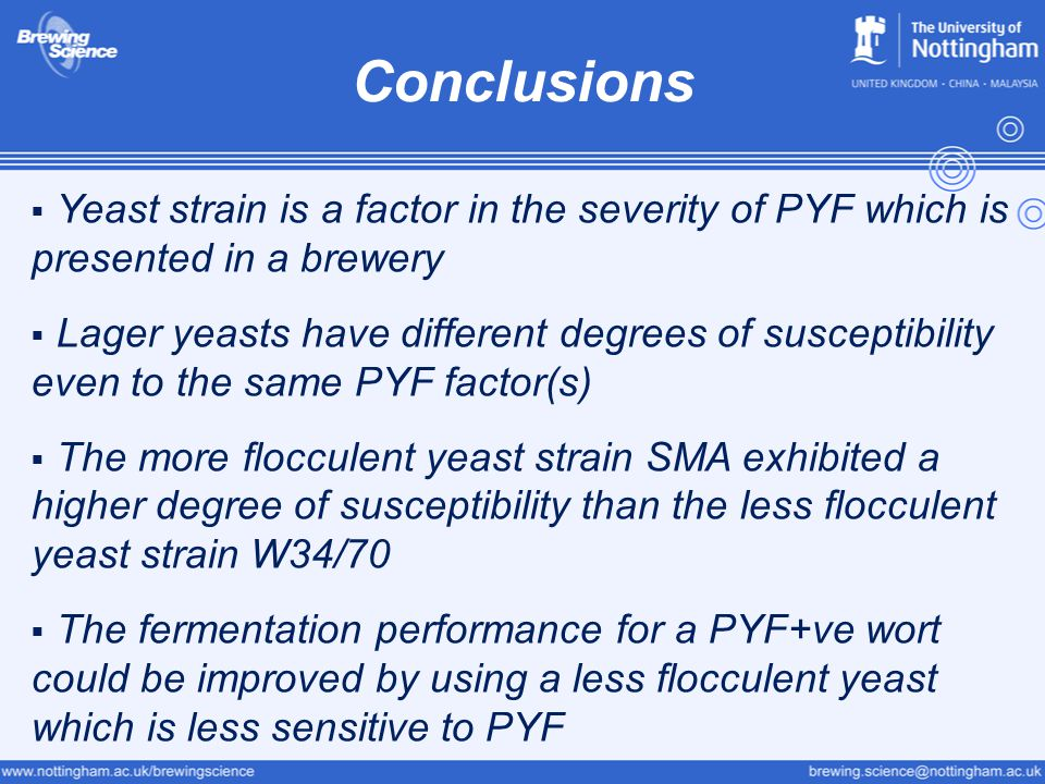 Conclusions  Yeast strain is a factor in the severity of PYF which is presented in a brewery  Lager yeasts have different degrees of susceptibility even to the same PYF factor(s)  The more flocculent yeast strain SMA exhibited a higher degree of susceptibility than the less flocculent yeast strain W34/70  The fermentation performance for a PYF+ve wort could be improved by using a less flocculent yeast which is less sensitive to PYF
