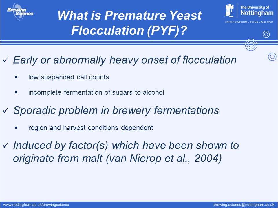 Early or abnormally heavy onset of flocculation  low suspended cell counts  incomplete fermentation of sugars to alcohol Sporadic problem in brewery fermentations  region and harvest conditions dependent Induced by factor(s) which have been shown to originate from malt (van Nierop et al., 2004) What is Premature Yeast Flocculation (PYF)?