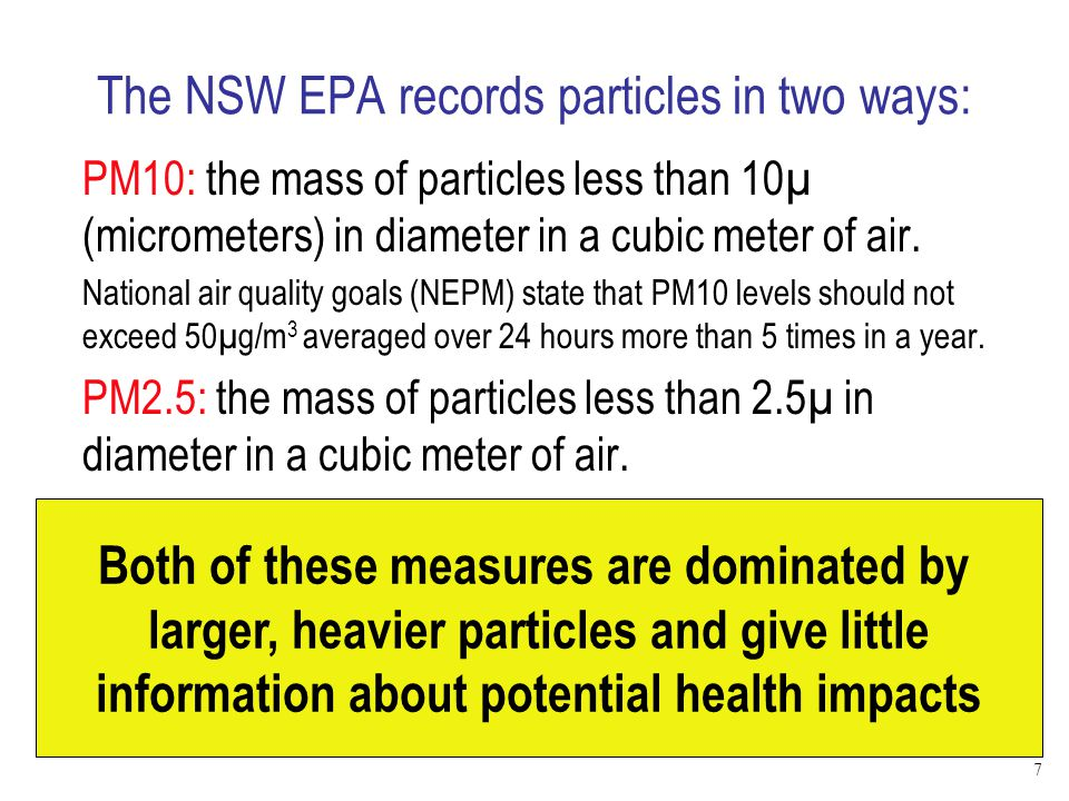 The NSW EPA records particles in two ways: PM10: the mass of particles less than 10µ (micrometers) in diameter in a cubic meter of air. National air q